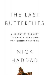 Book cover featuring black letters on a white background with a partially visible butterfly, that reads: The Last Butterflies - A scientist's quest to save a rare and vanishing creature. Nick Haddad.